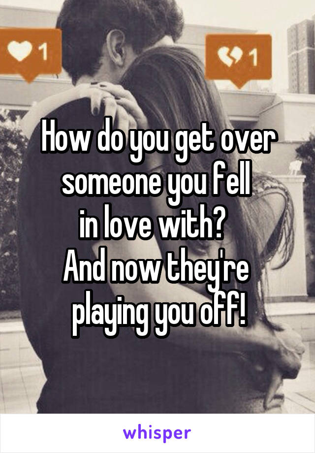 How do you get over someone you fell  in love with?   And now they're  playing you off!