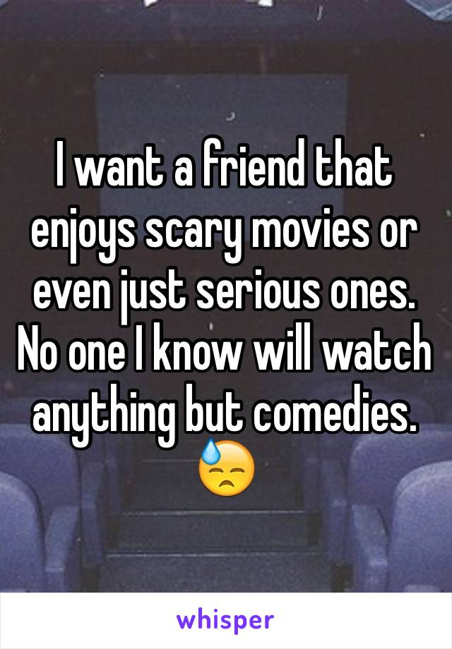 I want a friend that enjoys scary movies or even just serious ones. No one I know will watch anything but comedies. 😓