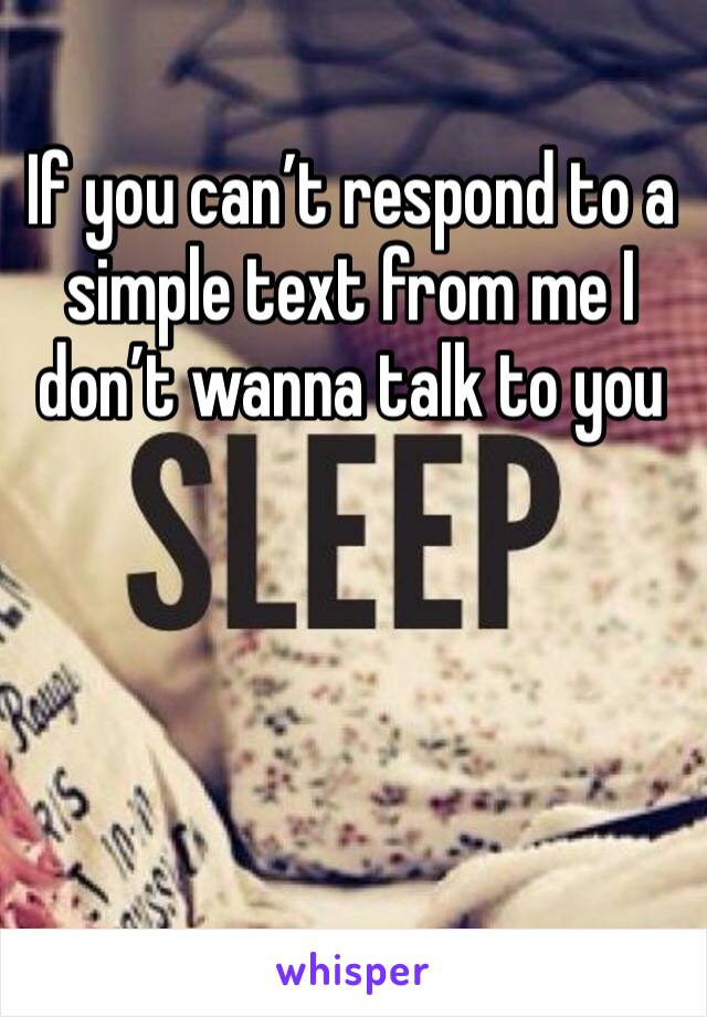 If you can't respond to a simple text from me I don't wanna talk to you