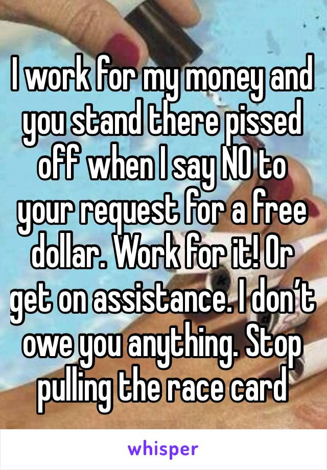I work for my money and you stand there pissed off when I say NO to your request for a free dollar. Work for it! Or get on assistance. I don't owe you anything. Stop pulling the race card