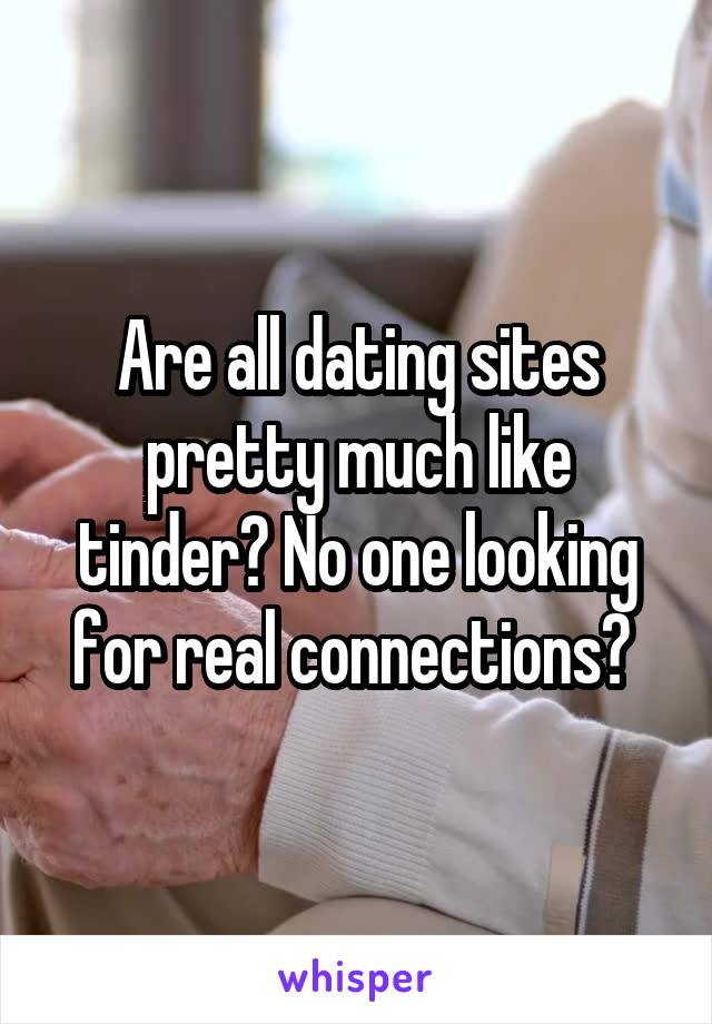 Are all dating sites pretty much like tinder? No one looking for real connections?