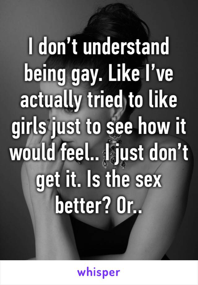 I don't understand being gay. Like I've actually tried to like girls just to see how it would feel.. I just don't get it. Is the sex better? Or..