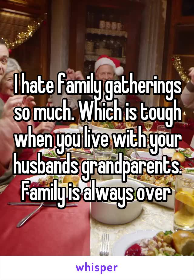 I hate family gatherings so much. Which is tough when you live with your husbands grandparents. Family is always over
