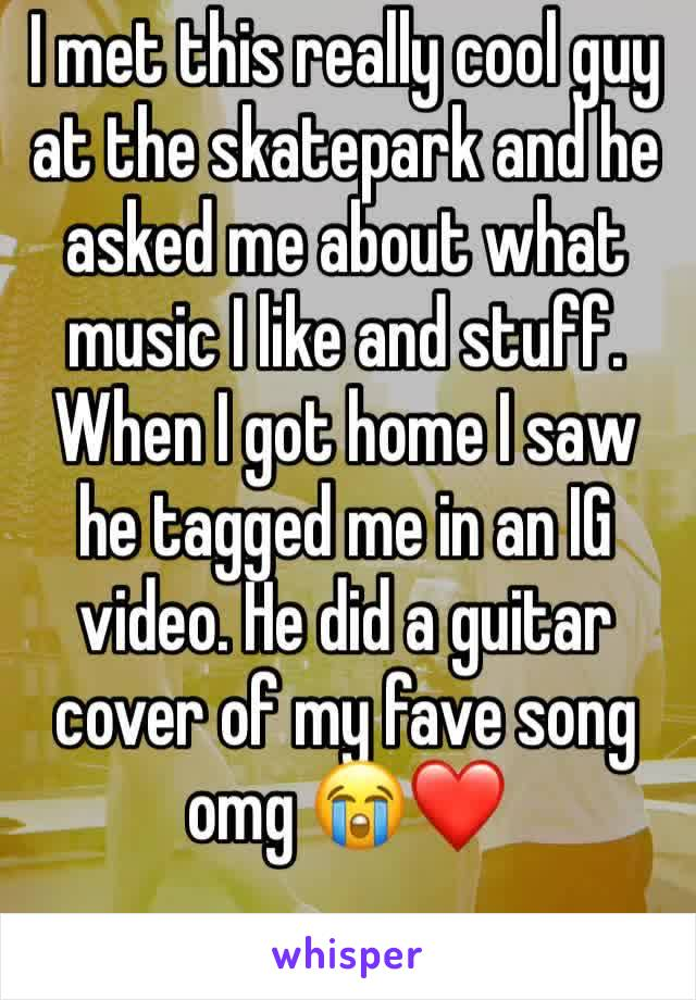 I met this really cool guy at the skatepark and he asked me about what music I like and stuff. When I got home I saw he tagged me in an IG video. He did a guitar cover of my fave song omg 😭❤️