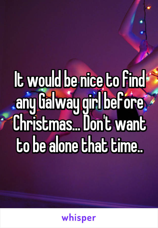 It would be nice to find any Galway girl before Christmas... Don't want to be alone that time..