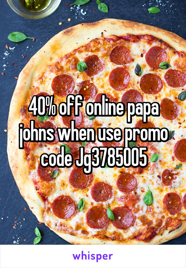 40% off online papa johns when use promo code Jg3785005
