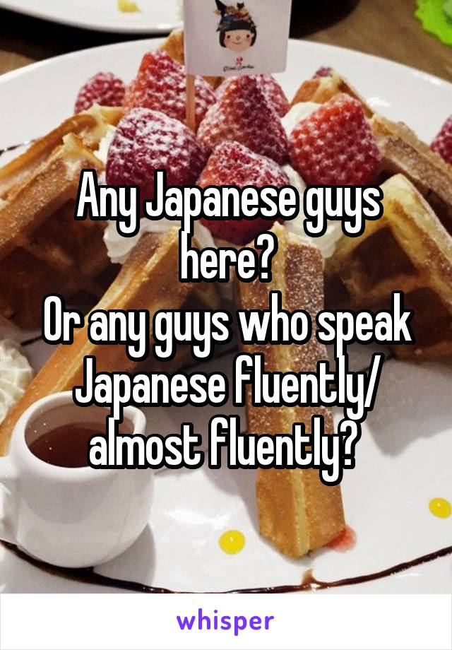 Any Japanese guys here? Or any guys who speak Japanese fluently/ almost fluently?