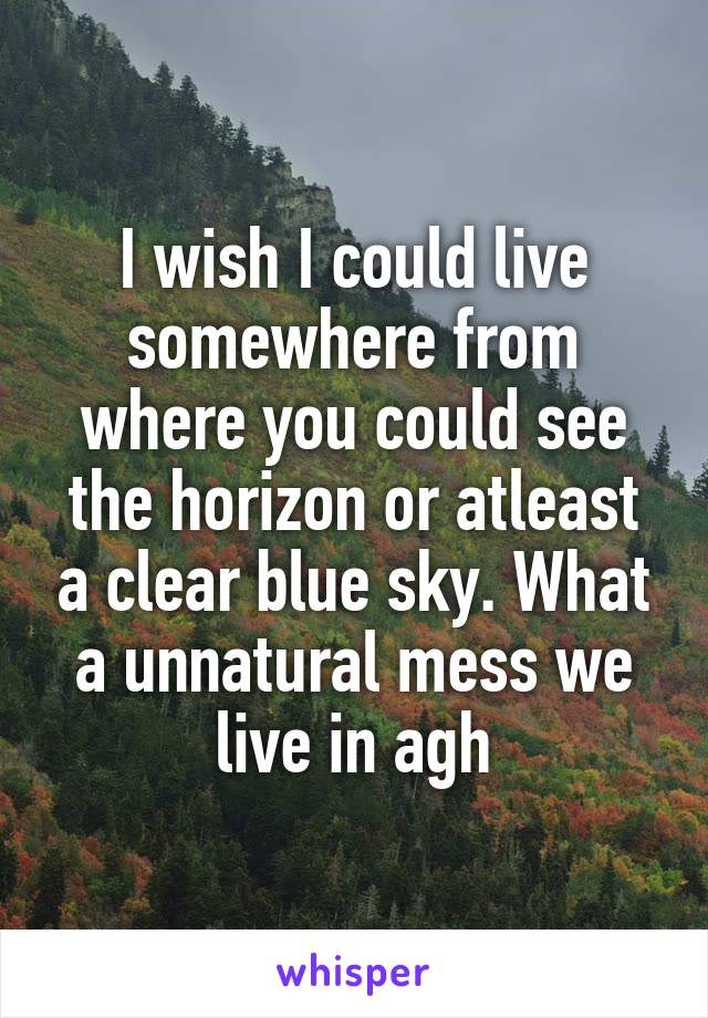 I wish I could live somewhere from where you could see the horizon or atleast a clear blue sky. What a unnatural mess we live in agh