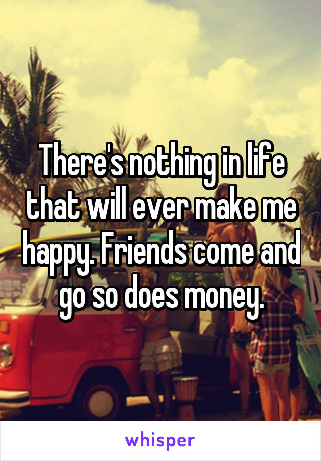 There's nothing in life that will ever make me happy. Friends come and go so does money.