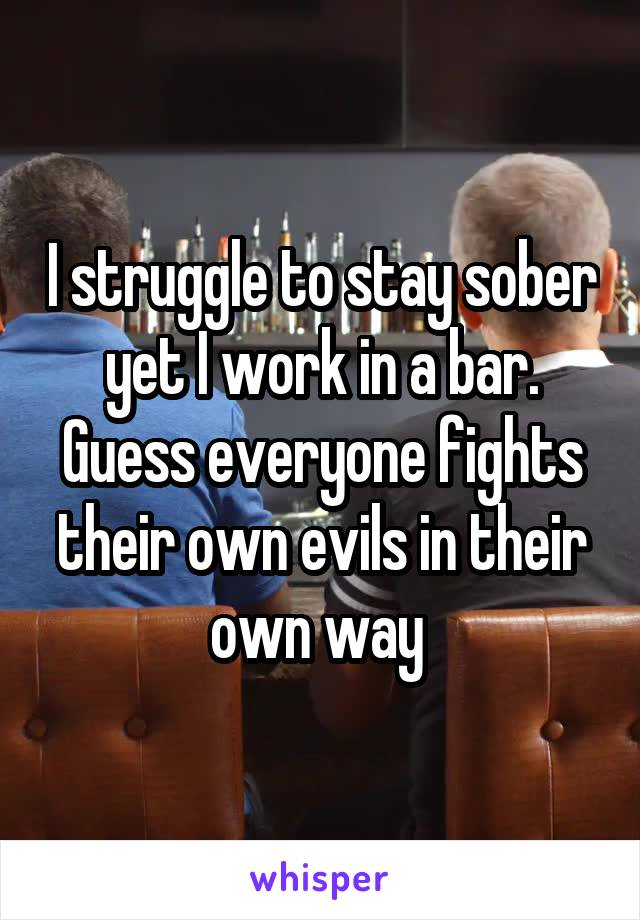 I struggle to stay sober yet I work in a bar. Guess everyone fights their own evils in their own way
