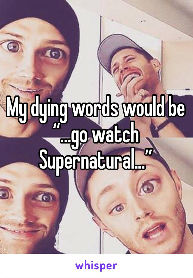 """My dying words would be  """"...go watch Supernatural..."""""""