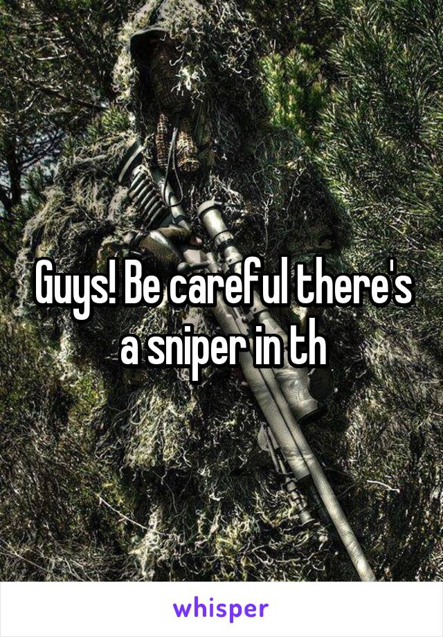 Guys! Be careful there's a sniper in th