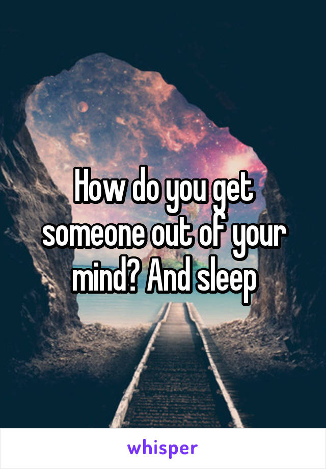 How do you get someone out of your mind? And sleep