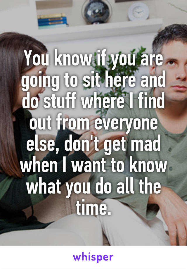 You know if you are going to sit here and do stuff where I find out from everyone else, don't get mad when I want to know what you do all the time.