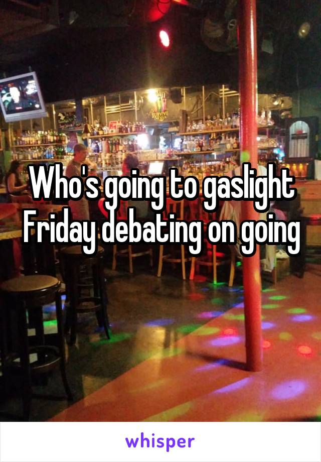 Who's going to gaslight Friday debating on going