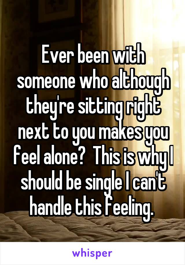 Ever been with someone who although they're sitting right next to you makes you feel alone?  This is why I should be single I can't handle this feeling.