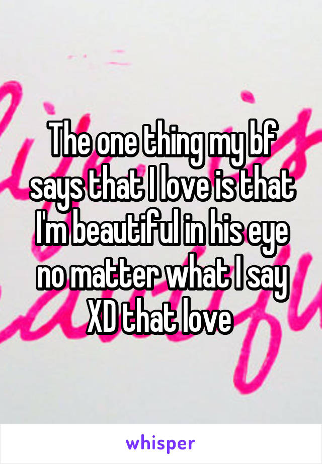 The one thing my bf says that I love is that I'm beautiful in his eye no matter what I say XD that love