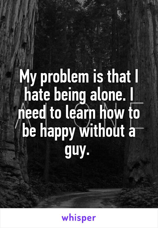 My problem is that I hate being alone. I need to learn how to be happy without a guy.