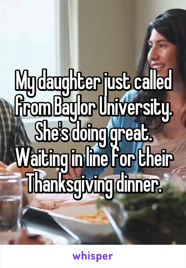 My daughter just called from Baylor University. She's doing great. Waiting in line for their Thanksgiving dinner.