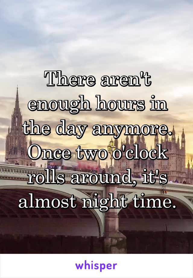 There aren't enough hours in the day anymore. Once two o'clock rolls around, it's almost night time.
