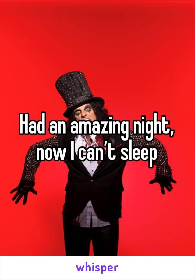 Had an amazing night, now I can't sleep