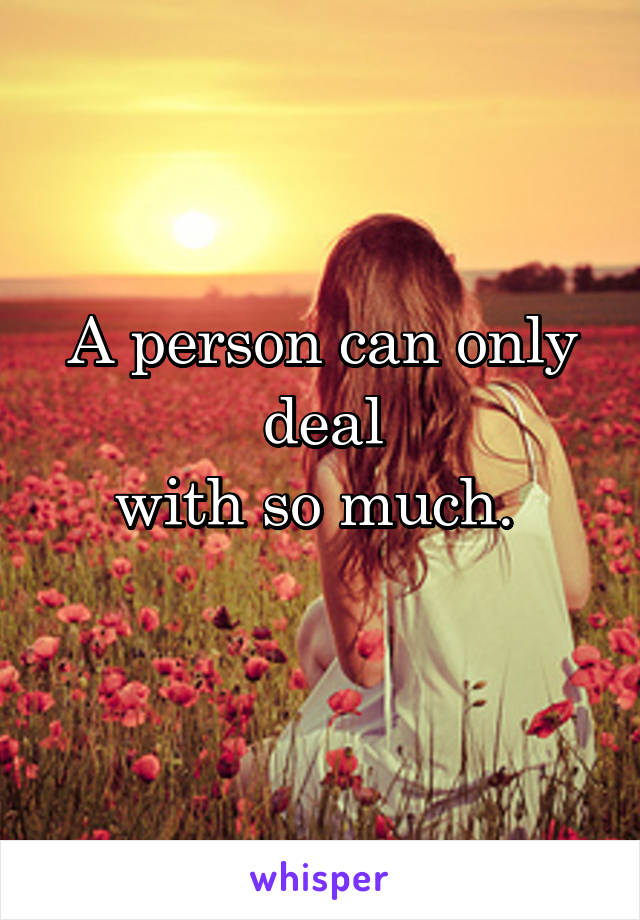 A person can only deal with so much.