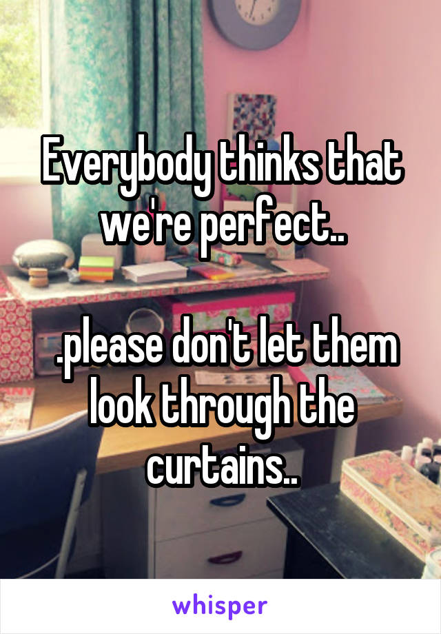 Everybody thinks that we're perfect..   .please don't let them look through the curtains..