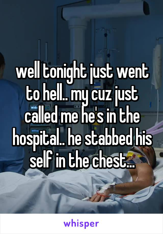 well tonight just went to hell.. my cuz just called me he's in the hospital.. he stabbed his self in the chest...