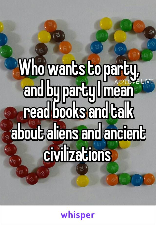 Who wants to party, and by party I mean read books and talk about aliens and ancient civilizations