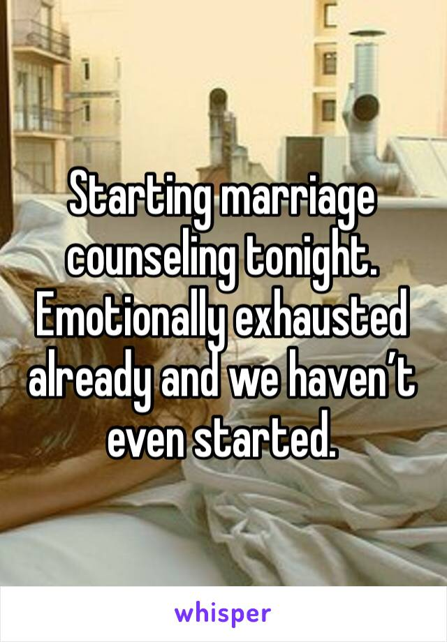Starting marriage counseling tonight. Emotionally exhausted already and we haven't even started.
