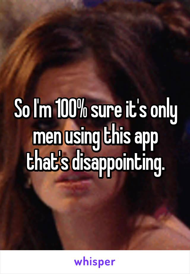 So I'm 100% sure it's only men using this app that's disappointing.