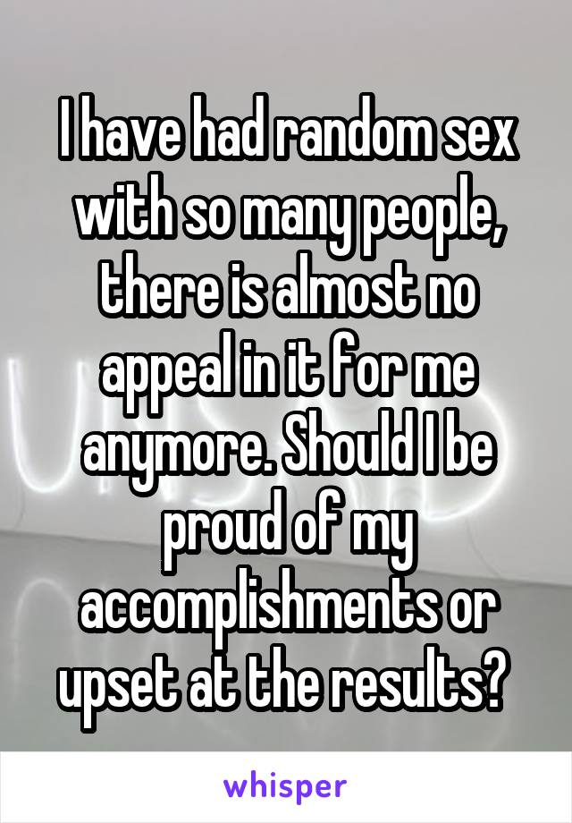 I have had random sex with so many people, there is almost no appeal in it for me anymore. Should I be proud of my accomplishments or upset at the results?