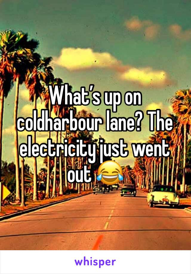 What's up on coldharbour lane? The electricity just went out 😂