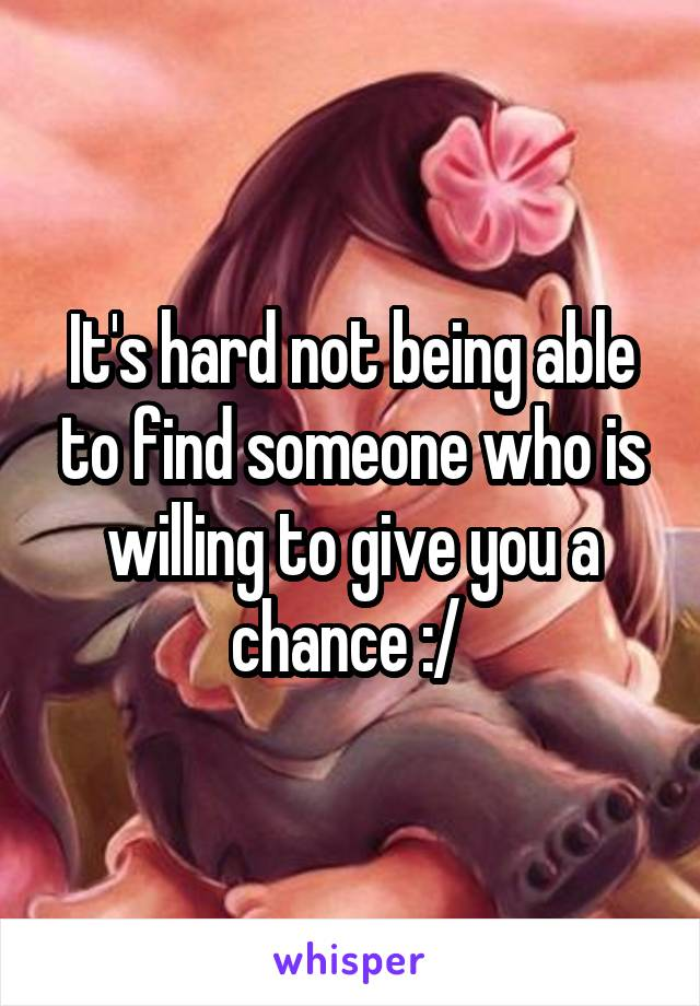 It's hard not being able to find someone who is willing to give you a chance :/