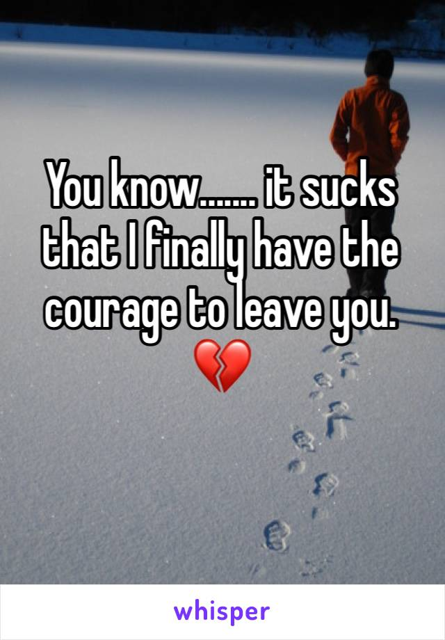 You know....... it sucks that I finally have the courage to leave you. 💔