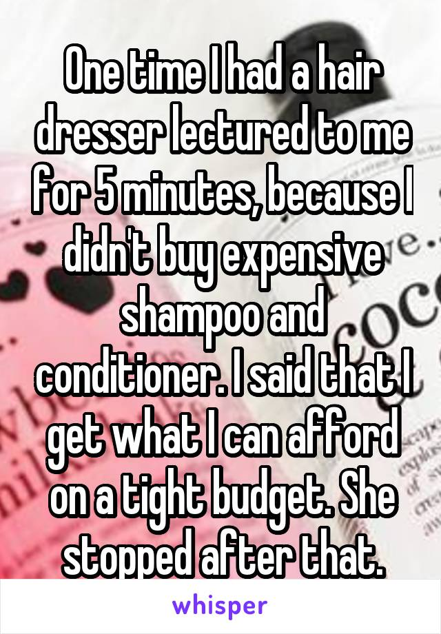 One time I had a hair dresser lectured to me for 5 minutes, because I didn't buy expensive shampoo and conditioner. I said that I get what I can afford on a tight budget. She stopped after that.