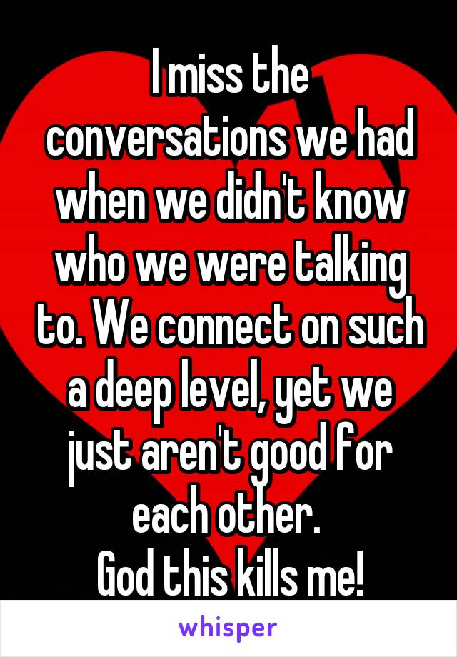 I miss the conversations we had when we didn't know who we were talking to. We connect on such a deep level, yet we just aren't good for each other.  God this kills me!