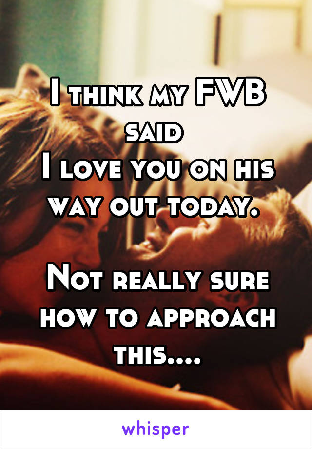 I think my FWB said  I love you on his way out today.   Not really sure how to approach this....