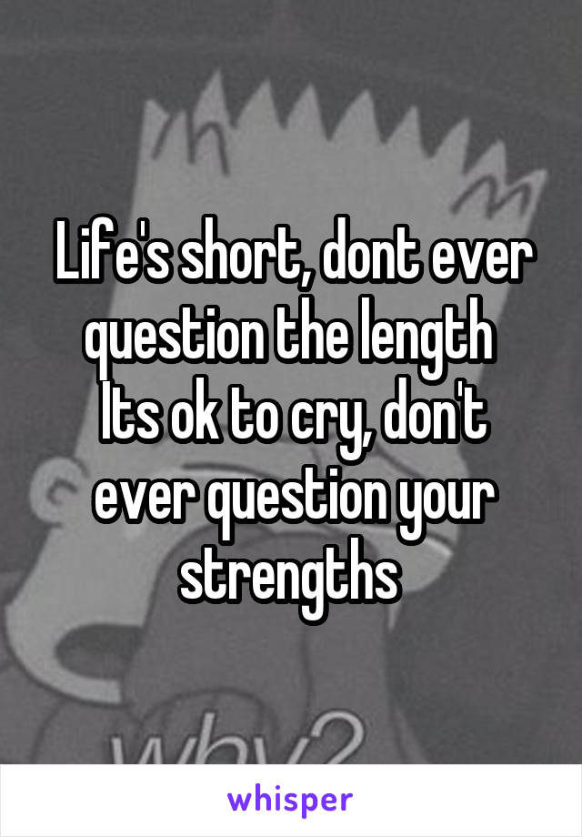 Life's short, dont ever question the length  Its ok to cry, don't ever question your strengths
