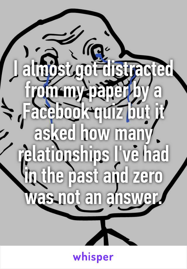 I almost got distracted from my paper by a Facebook quiz but it asked how many relationships I've had in the past and zero was not an answer.