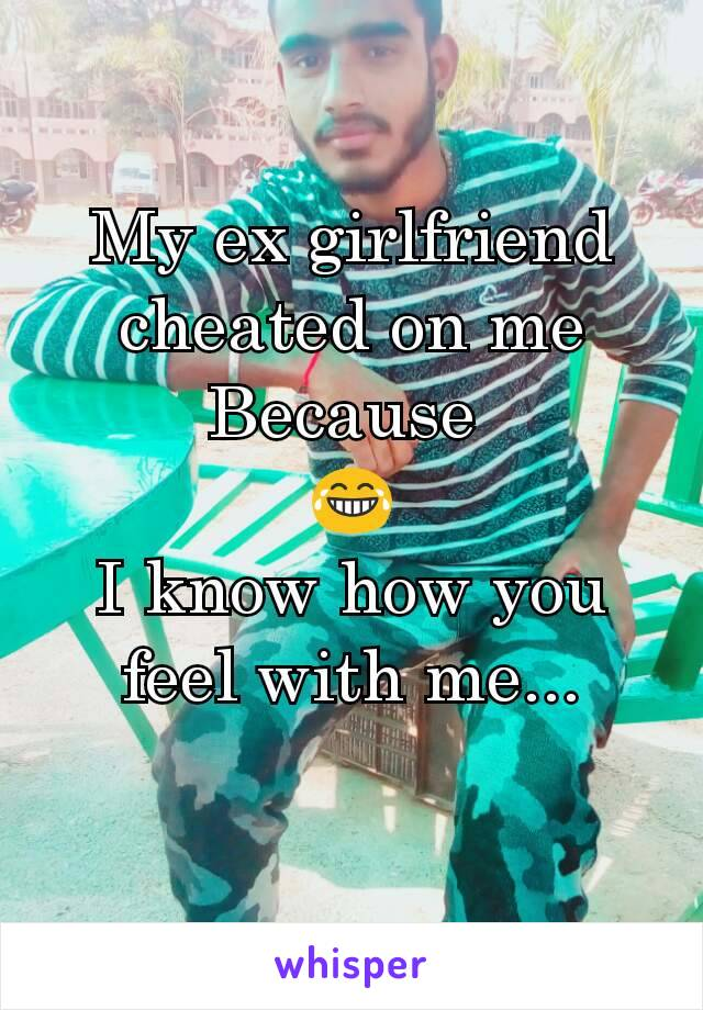 My ex girlfriend cheated on me Because  😂 I know how you feel with me...