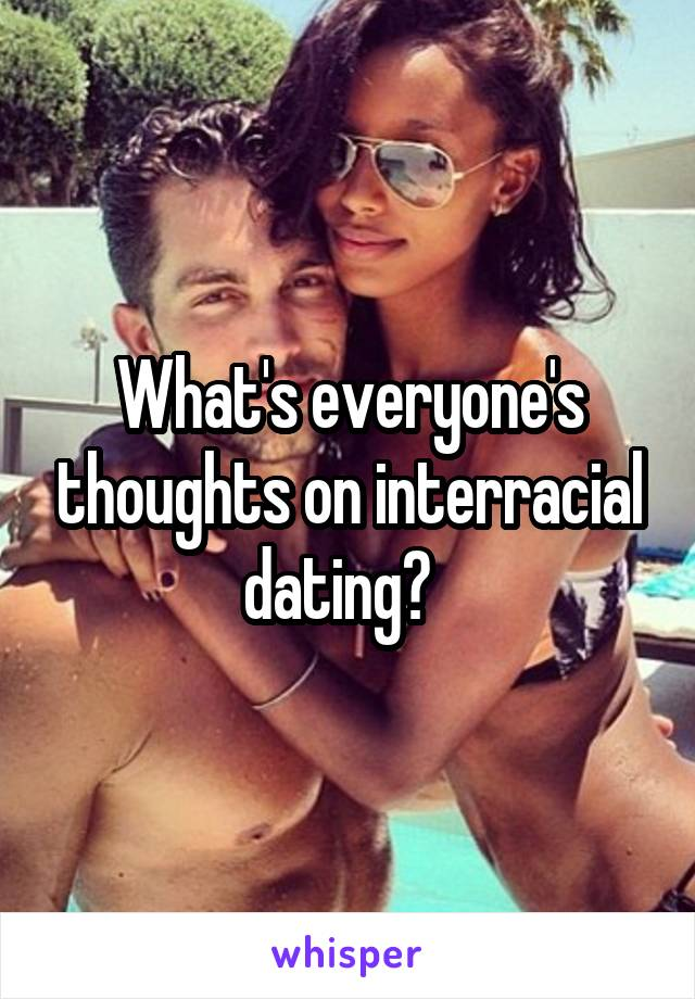 What's everyone's thoughts on interracial dating?