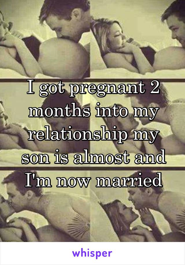 I got pregnant 2 months into my relationship my son is almost and I'm now married