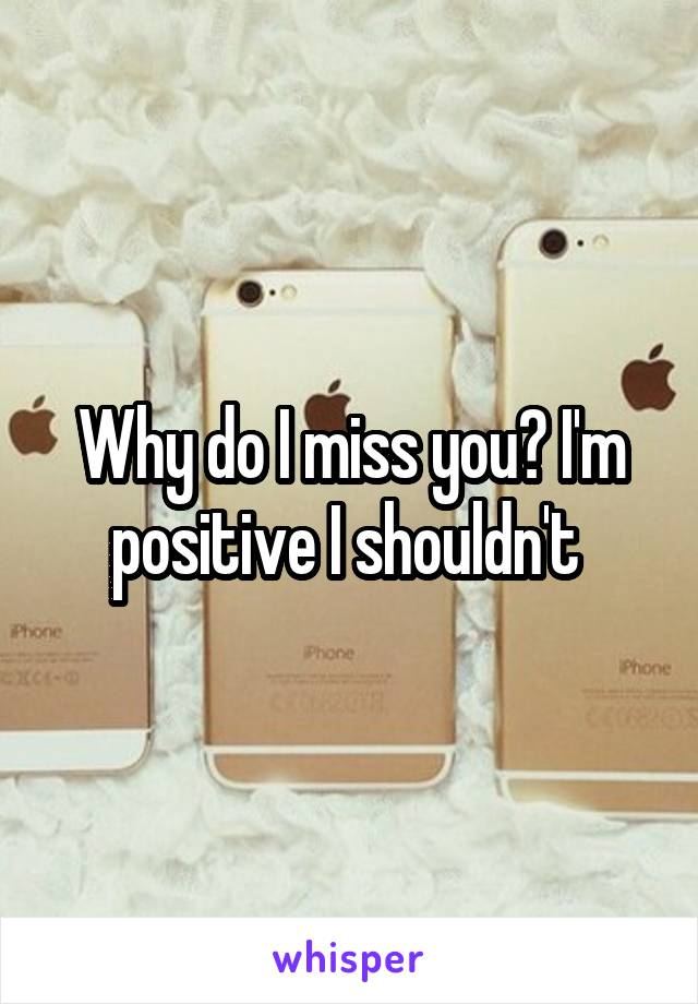 Why do I miss you? I'm positive I shouldn't
