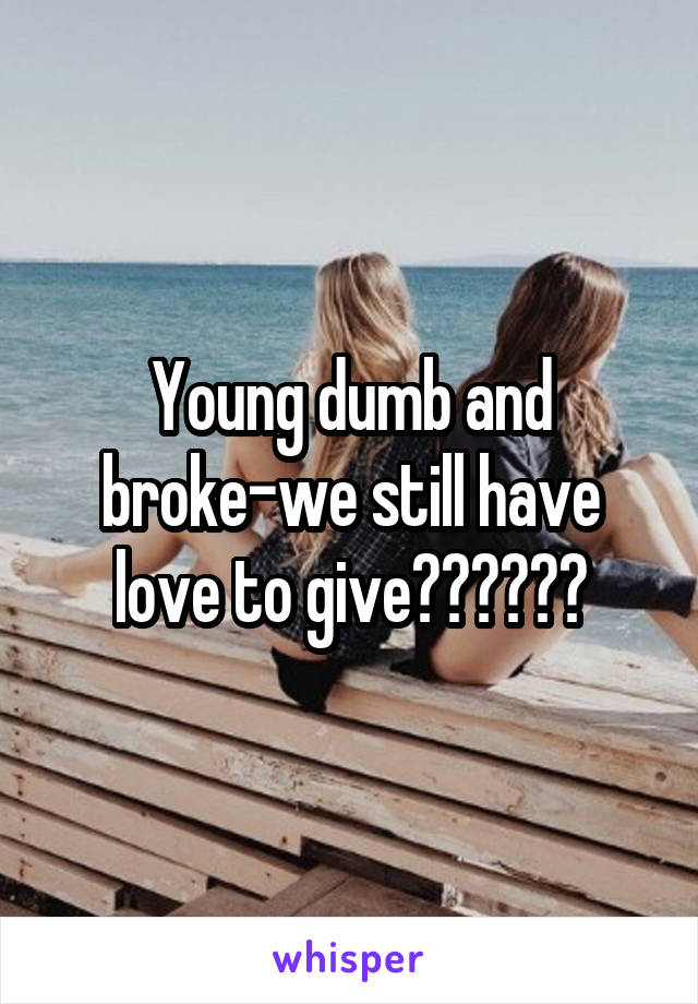 Young dumb and broke-we still have love to give❤️❤️❤️
