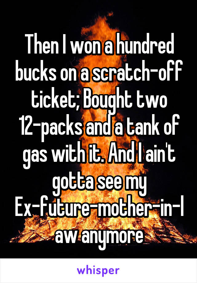 Then I won a hundred bucks on a scratch-off ticket; Bought two 12-packs and a tank of gas with it. And I ain't gotta see my Ex-future-mother-in-law anymore
