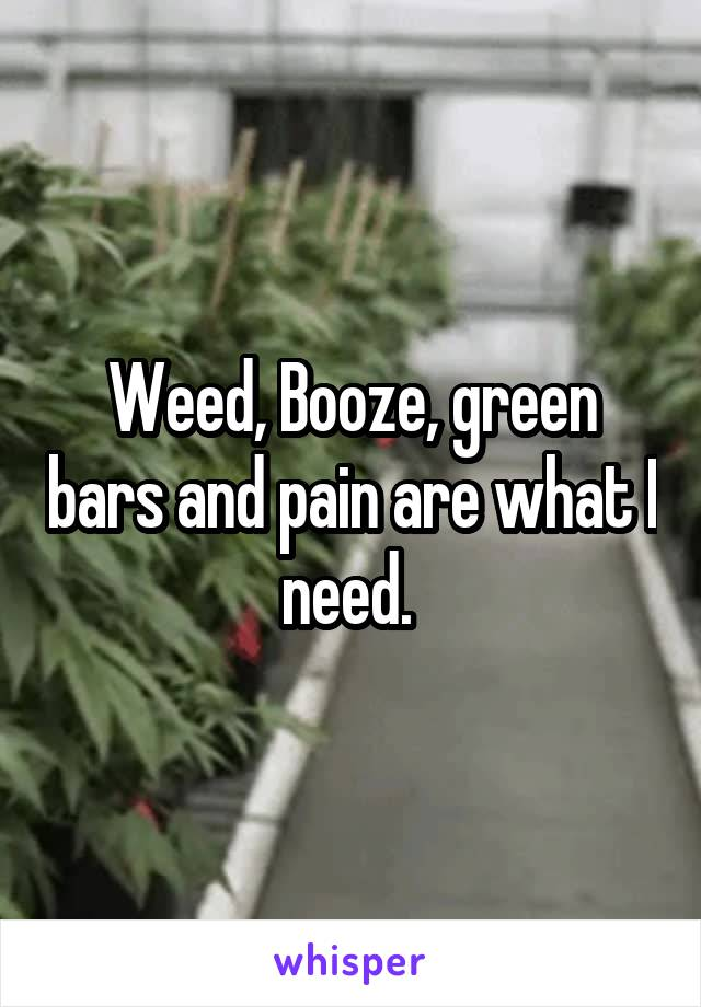 Weed, Booze, green bars and pain are what I need.