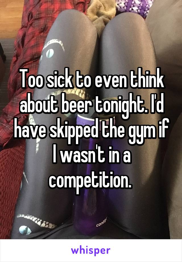 Too sick to even think about beer tonight. I'd have skipped the gym if I wasn't in a competition.
