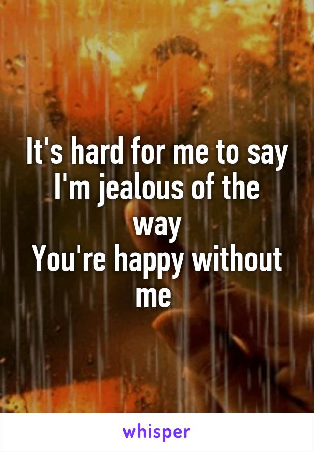 It's hard for me to say I'm jealous of the way You're happy without me