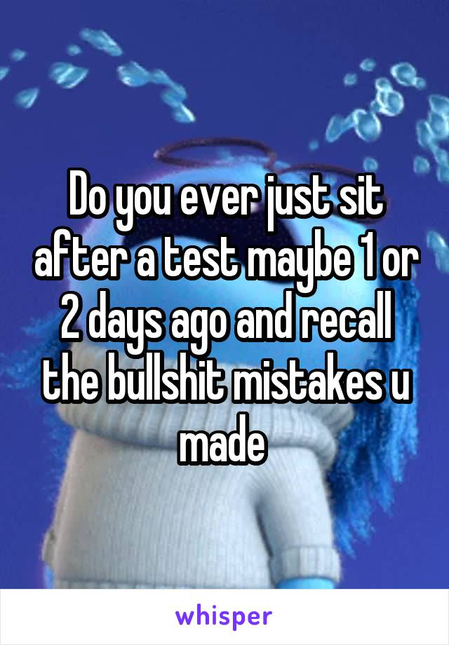 Do you ever just sit after a test maybe 1 or 2 days ago and recall the bullshit mistakes u made